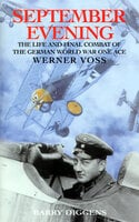 September Evening: The Life and Final Combat of the German World War One Ace: Werner Voss - Barry Diggens