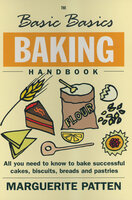 The Basic Basics Baking Handbook: All You Need to Know to Bake Successful Cakes, Biscuits, Breads and Pastries - Marguerite Patten