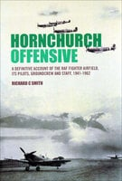 Hornchurch Offensive: A Definitive Account of the RAF Fighter Airfield, Its Pilots, Groundcrew and Staff, 1941–1962 - Richard C. Smith