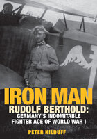 Iron Man: Rudolf Berthold: Germany's Indomitable Fighter Ace of World War I - Peter Kilduff