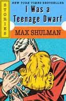 I Was a Teenage Dwarf: Stories - Max Shulman