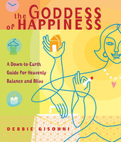 The Goddess of Happiness: A Down-to-Earth Guide for Heavenly Balance and Bliss - Debbie Gisonni