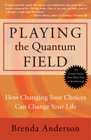 Playing the Quantum Field: How Changing Your Choices Can Change Your Life - Brenda Anderson