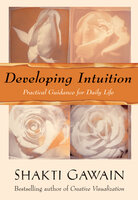 Developing Intuition: Practical Guidance for Daily Life - Shakti Gawain