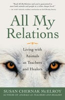 All My Relations: Living with Animals As Teachers and Healers - Susan Chernak McElroy
