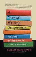 A Year of Writing Dangerously: 365 Days of Inspiration and Encouragement - Barbara Abercrombie