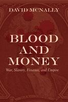 Blood and Money: War, Slavery, Finance, and Empire - David McNally