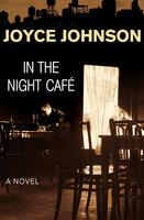 In the Night Café: A Novel - Joyce Johnson
