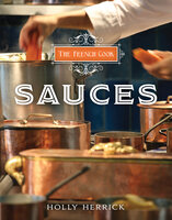 The French Cook: Sauces - Holly Herrick