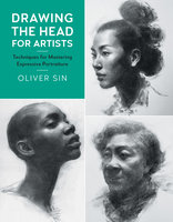 Drawing the Head for Artists: Techniques for Mastering Expressive Portraiture - Oliver Sin