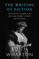 The Writing of Fiction - The Classic Guide to the Art of the Short Story and the Novel - Edith Wharton