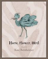 Horse, Flower, Bird: Stories - Kate Bernheimer