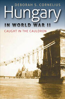 Hungary in World War II : Caught in the Cauldron - Deborah S. Cornelius