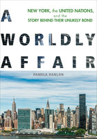 A Worldly Affair : New York, the United Nations and the Story Behind Their Unlikely Bond - Pamela Hanlon