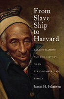 From Slave Ship to Harvard: Yarrow Mamout and the History of an African American Family - James H. Johnston