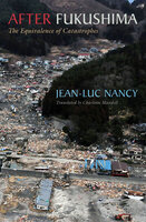 After Fukushima : The Equivalence of Catastrophes - Jean - Luc Nancy