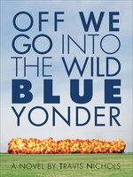 Off We Go Into the Wild Blue Yonder A Novel - Travis Nichols