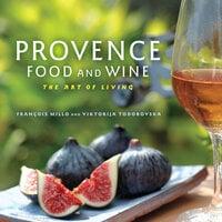 Provence Food and Wine: The Art of Living - François Millo, Viktorija Todorovska