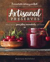 Artisanal Preserves: Small-Batch Jams, Jellies, Marmalades, and More - Madelaine Bullwinkel
