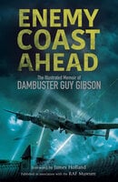 Enemy Coast Ahead: The Illustrated Memoir of Dambuster Guy Gibson - Guy Gibson