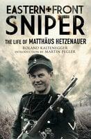 Eastern Front Sniper: The Life of Matthäus Hetzenauer - Roland Kaltenegger