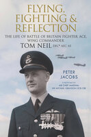 Flying, Fighting and Reflection: The Life of Battle of Britain Fighter Ace, Wing Commander Tom Neil DFC* AFC AE - Peter Jacobs