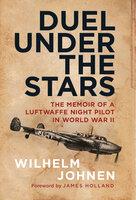 Duel Under the Stars: The Memoir of a Luftwaffe Night Pilot in World War II - Wilhelm Johnen
