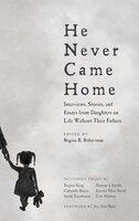 He Never Came Home Interviews, Stories, and Essays from Daughters on Life Without Their Fathers - Various Authors