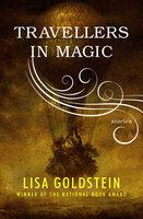 Travellers in Magic - Stories - Lisa Goldstein