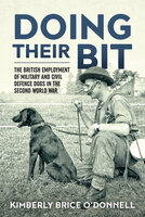 Doing Their Bit: The British Employment of Military and Civil Defence Dogs in the Second World War - Kimberly Brice O'Donnell