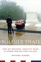 Soldier Dead : How We Recover, Identify, Bury & Honor Our Military Fallen - Michael Sledge