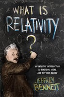 What Is Relativity? - An Intuitive Introduction to Einstein's Ideas and Why They Matter - Jeffrey Bennett