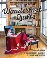 Wanderlust Quilts : 10 Modern Projects Inspired by Classic Art & Architecture - Amanda Leins