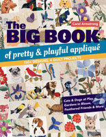 Big Book of Pretty & Playful Appliqué: 150+ Designs, 4 Quilt Projects Cats & Dogs at Play, Gardens in Bloom, Feathered Friends & More - Carol Armstrong