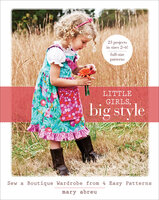 Little Girls, Big Style : Sew a Boutique Wardrobe from 4 Easy Patterns - Mary Abreu