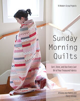 Sunday Morning Quilts : Sort, Store and Use Every Last Bit of Your Treasured Fabrics