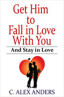 Get Him to Fall in Love With You: And Stay in Love - C. Alex Anders