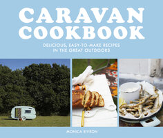 Caravan Cookbook: Delicious, easy-to-make recipes in the great outdoors - Monica Rivron