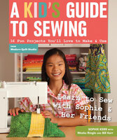 A Kid's Guide to Sewing: 16 Fun Projects You'll Love To Make & Use - Sophie Kerr