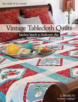 Vintage Tablecloth Quilts: Kitchen Kitsch to Bedroom Chic - Liz Aneloski, Rose Sheifer