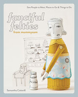 Fanciful Felties from MummySam: Sew People to Meet, Places to Go & Things to Do - Samantha Cotterill