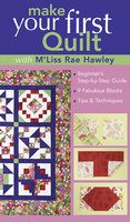 Make Your First Quilt with M'Liss: Beginner's Step-by-Step Guide, 9 Fabulous Blocks, Tips & Techniques - M'Liss Rae Hawley
