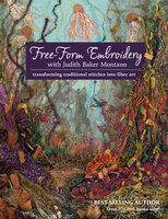 Free-Form Embroidery with Judith Baker Montano: Transforming Traditional Stitches Into Fiber Art - Judith Baker Montano