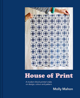 House of Print: A modern printer's take on design, colour and pattern - Molly Mahon