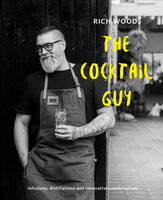 The Cocktail Guy: Infusions, distillations and innovative combinations - Rich Woods