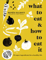 What to Eat and How to Eat it: 99 super ingredients for a healthy life - Renee Elliott