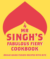 Mr Singh's Fabulous Fiery Cookbook: Anglo-Asian fusion recipes with bite - Mr. Singh's