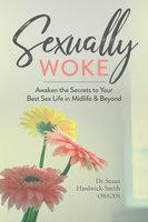 Sexually Woke: Awaken the Secrets to Your Best Sex Life in Midlife & Beyond - Susan Hardwick-Smith