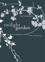 The Twilight Garden: A guide to Enjoying Your Garden in the Evening Hours - Lia Leendertz