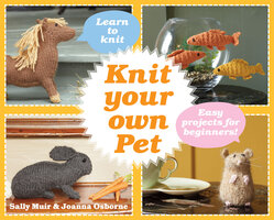 Knit Your Own Pet: Easy projects for beginners - Joanna Osborne, Sally Muir